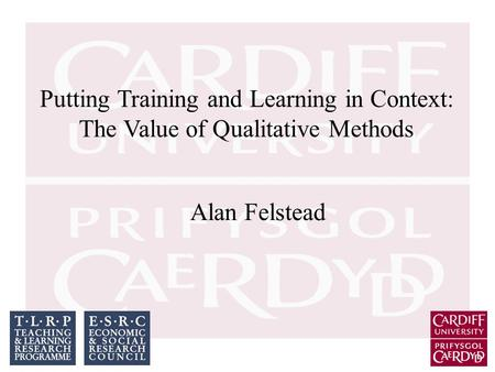 Putting Training and Learning in Context: The Value of Qualitative Methods Alan Felstead.