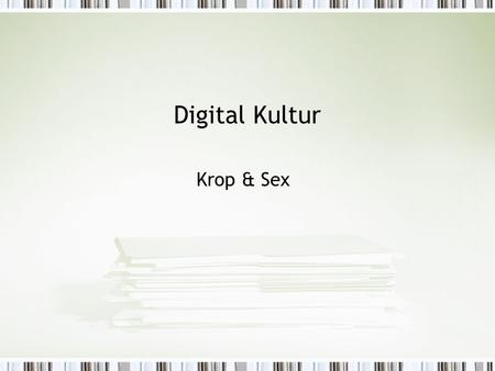 Digital Kultur Krop & Sex. I dag Link to identitet (representation, RL-VL) Krop (teori) from cyberdistance to the return of the body Link to Sex as interesting.