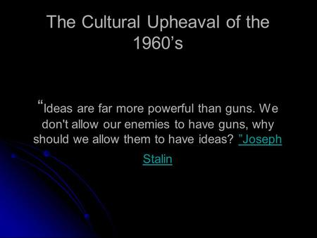 "The Cultural Upheaval of the 1960's "" Ideas are far more powerful than guns. We don't allow our enemies to have guns, why should we allow them to have."