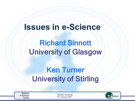 GEODE Workshop 16 th January 2007 Issues in e-Science Richard Sinnott University of Glasgow Ken Turner University of Stirling.