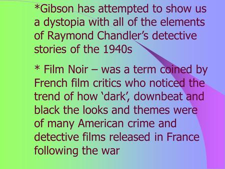 *Gibson has attempted to show us a dystopia with all of the elements of Raymond Chandler's detective stories of the 1940s * Film Noir – was a term coined.