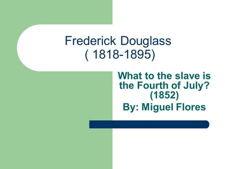 Frederick Douglass ( 1818-1895) What to the slave is the Fourth of July? (1852) By: Miguel Flores.