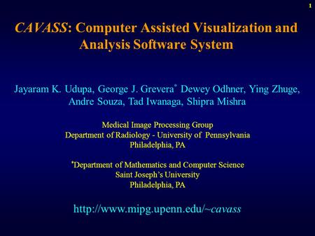1 CAVASS: Computer Assisted Visualization and Analysis Software System Jayaram K. Udupa, George J. Grevera * Dewey Odhner, Ying Zhuge, Andre Souza, Tad.