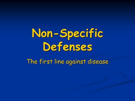 Non-Specific Defenses The first line against disease.