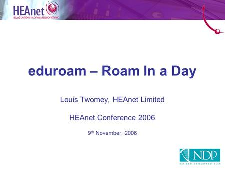 Eduroam – Roam In a Day Louis Twomey, HEAnet Limited HEAnet Conference 2006 9 th November, 2006.
