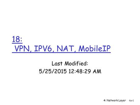 4: Network Layer4a-1 18: VPN, IPV6, NAT, MobileIP Last Modified: 5/25/2015 12:50:07 AM.