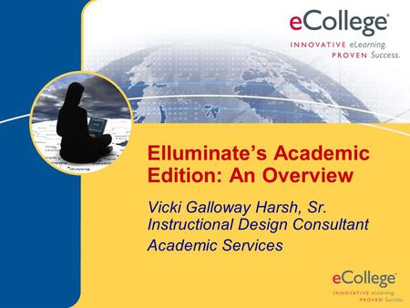 Elluminate's Academic Edition: An Overview Vicki Galloway Harsh, Sr. Instructional Design Consultant Academic Services.