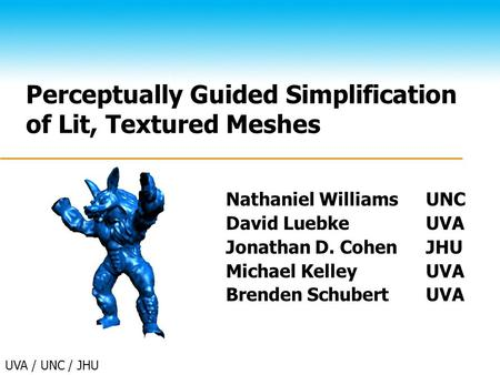 UVA / UNC / JHU Perceptually Guided Simplification of Lit, Textured Meshes Nathaniel WilliamsUNC David LuebkeUVA Jonathan D. CohenJHU Michael KelleyUVA.