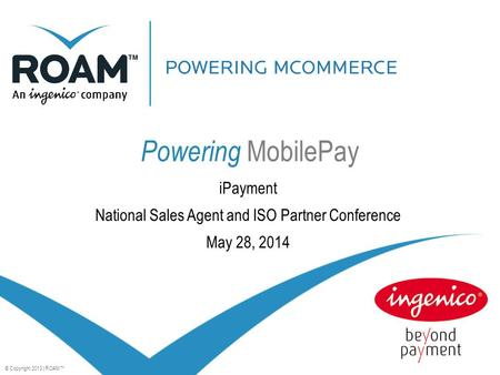 © Copyright 2013 | ROAM™ Powering MobilePay iPayment National Sales Agent and ISO Partner Conference May 28, 2014.