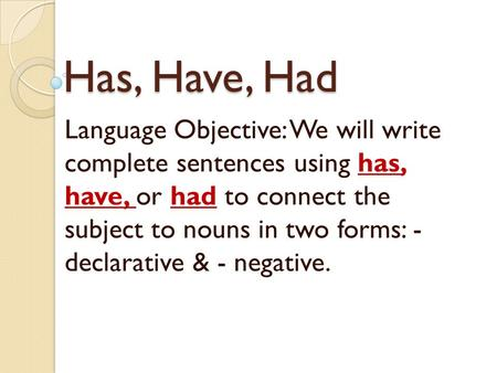 Has, Have, Had Language Objective: We will write complete sentences using has, have, or had to connect the subject to nouns in two forms: - declarative.