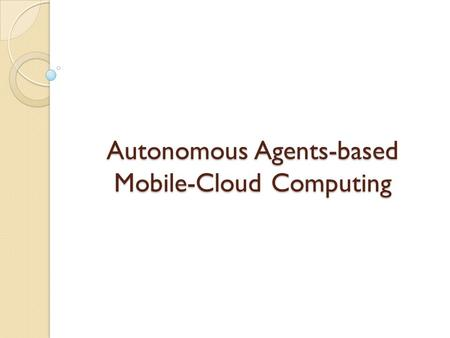 Autonomous Agents-based Mobile-Cloud Computing. Mobile-Cloud Computing (MCC) MCC refers to an infrastructure where the data storage and data processing.
