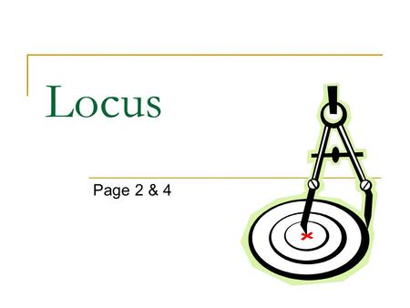 Locus Page 2 & 4. 1. Given: A and B Find points equidistant from these two fixed points Find points equidistant from these two intersecting lines Find.