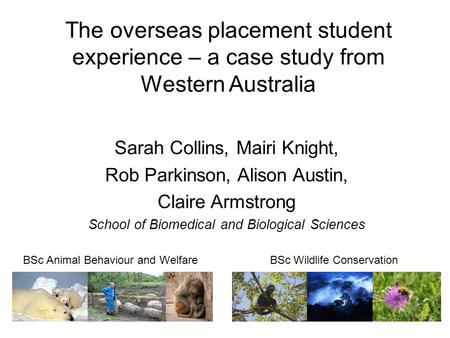 The overseas placement student experience – a case study from Western Australia Sarah Collins, Mairi Knight, Rob Parkinson, Alison Austin, Claire Armstrong.
