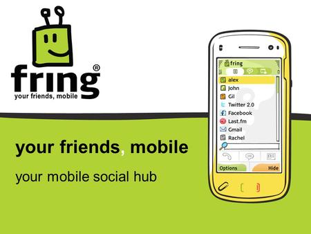 Your friends, mobile your mobile social hub. fring is your mobile social hub… Where you meet, communicate and share experiences with all your online friends,