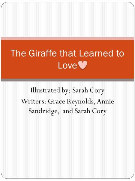Illustrated by: Sarah Cory Writers: Grace Reynolds, Annie Sandridge, and Sarah Cory The Giraffe that Learned to Love.