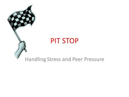 PIT STOP Handling Stress and Peer Pressure. Tonight's Objectives Identify stressors in our lives and explore ways to cope Identify signs of stress in.