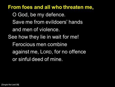 From foes and all who threaten me, O God, be my defence. Save me from evildoers' hands and men of violence. See how they lie in wait for me! Ferocious.