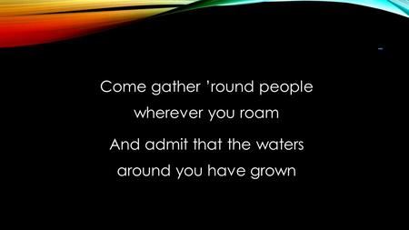 - Come gather 'round people wherever you roam And admit that the waters around you have grown.
