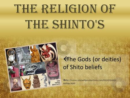 The Religion of the Shinto's  The Gods (or deities) of Shito beliefs   deities.html.