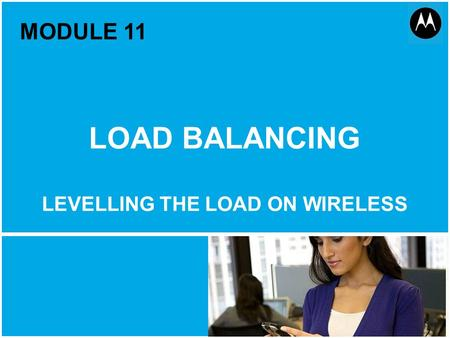 Load Balancing 1 Motorola Public Document Classification, October 2011 MODULE 11 LOAD BALANCING LEVELLING THE LOAD ON WIRELESS.