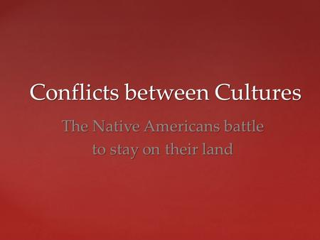Conflicts between Cultures Conflicts between Cultures The Native Americans battle to stay on their land.