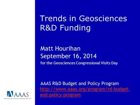 Trends in Geosciences R&D Funding Matt Hourihan September 16, 2014 for the Geosciences Congressional Visits Day AAAS R&D Budget and Policy Program