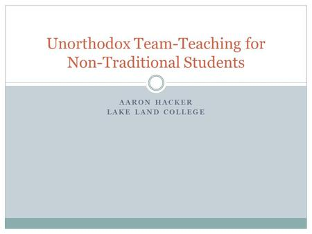 AARON HACKER LAKE LAND COLLEGE Unorthodox Team-Teaching for Non-Traditional Students.