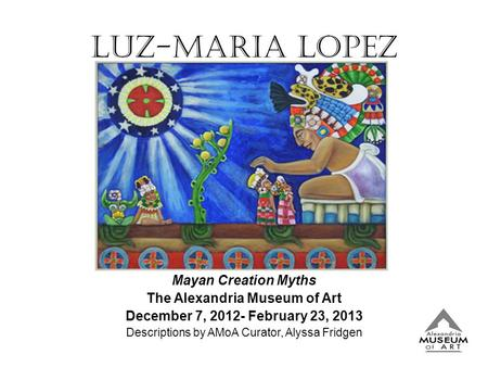 Luz-Maria Lopez Mayan Creation Myths The Alexandria Museum of Art December 7, 2012- February 23, 2013 Descriptions by AMoA Curator, Alyssa Fridgen.