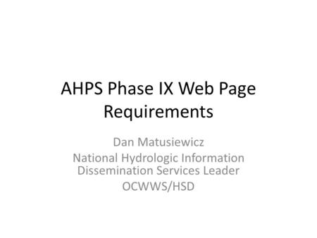 AHPS Phase IX Web Page Requirements Dan Matusiewicz National Hydrologic Information Dissemination Services Leader OCWWS/HSD.