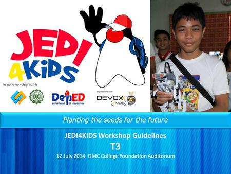 Planting the seeds for the future JEDI4KiDS Workshop Guidelines T3 12 July 2014 DMC College Foundation Auditorium In partnership with.