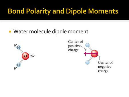  Water molecule dipole moment.  The polarity of water affects its properties –Causes water to remain liquid at higher temperature –Permits ionic compounds.