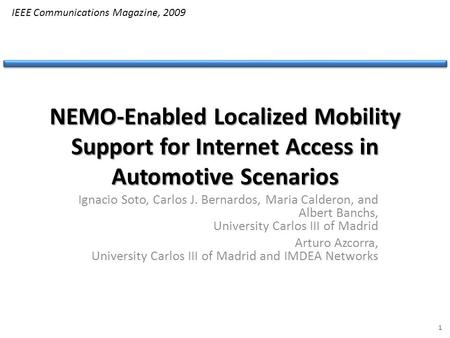 NEMO-Enabled Localized Mobility Support for Internet Access in Automotive Scenarios Ignacio Soto, Carlos J. Bernardos, Maria Calderon, and Albert Banchs,