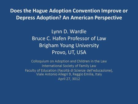 Does the Hague Adoption Convention Improve or Depress Adoption? An American Perspective Lynn D. Wardle Bruce C. Hafen Professor of Law Brigham Young University.