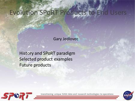 Gary Jedlovec Evolution SPoRT Products to End Users History and SPoRT paradigm Selected product examples Future products transitioning unique NASA data.