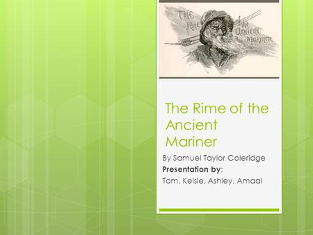 The Rime of the Ancient Mariner By Samuel Taylor Coleridge Presentation by : Tom, Kelsie, Ashley, Amaal.