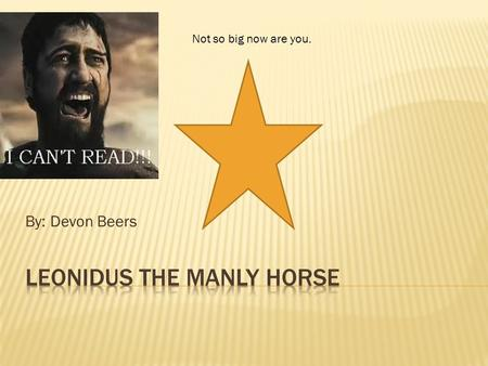 By: Devon Beers Not so big now are you.. Once upon a time there was a wooden horse. His name was Leonidus and he was a wooden horse. He was so upset because.