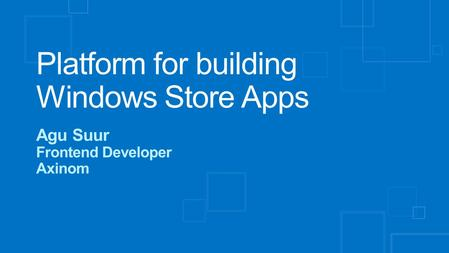 Platform for building Windows Store Apps Agu Suur Frontend Developer Axinom.