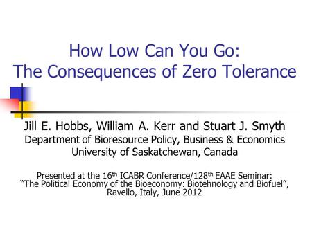 How Low Can You Go: The Consequences of Zero Tolerance Jill E. Hobbs, William A. Kerr and Stuart J. Smyth Department of Bioresource Policy, Business &