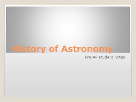 History of Astronomy Pre-AP student notes. Aristotle 384 BC – 322 BC Thought the universe was stable, and always will be Believed in a geocentric universe,
