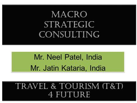 Macro Strategic consulting Mr. Neel Patel, India Mr. Jatin Kataria, India Mr. Neel Patel, India Mr. Jatin Kataria, India Travel & Tourism (T&T) 4 future.