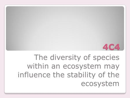 4C4 The diversity of species within an ecosystem may influence the stability of the ecosystem.