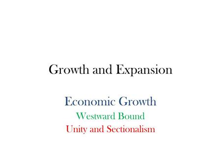 Growth and Expansion Economic Growth Westward Bound Unity and Sectionalism.