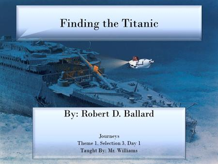Finding the Titanic By: Robert D. Ballard Journeys Theme 1, Selection 3, Day 1 Taught By: Mr. Williams By: Robert D. Ballard Journeys Theme 1, Selection.
