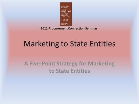 Marketing to State Entities A Five-Point Strategy for Marketing to State Entities 2011 Procurement Connection Seminar.