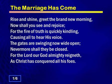 The Marriage Has Come Rise and shine, greet the brand new morning, Now shall you see and rejoice; For the fire of truth is quickly kindling, Causing all.