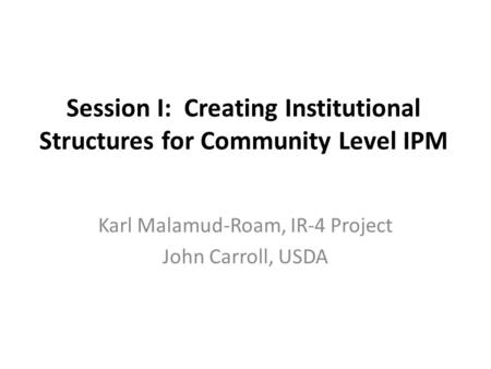 Session I: Creating Institutional Structures for Community Level IPM Karl Malamud-Roam, IR-4 Project John Carroll, USDA.