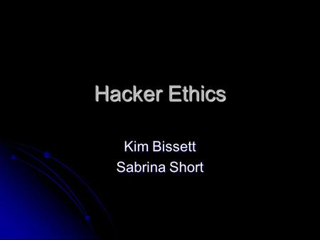 Hacker Ethics Kim Bissett Sabrina Short. Hacker Ethic: In General  Freedom of Information The web is not physical; it couldn't be interpreted as property,