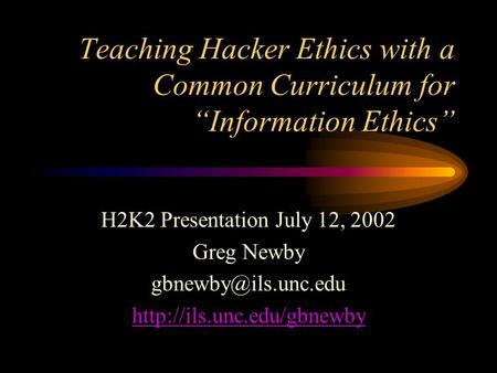 "Teaching Hacker Ethics with a Common Curriculum for ""Information Ethics"" H2K2 Presentation July 12, 2002 Greg Newby"