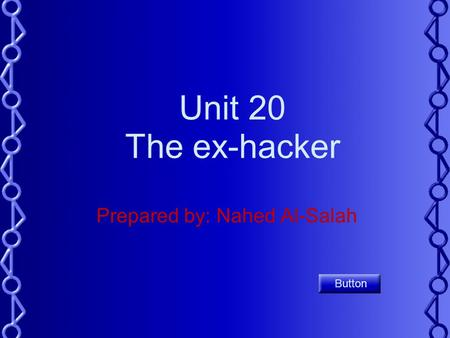 Unit 20 The ex-hacker Prepared by: Nahed Al-Salah Button.