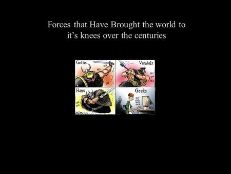 Forces that Have Brought the world to it's knees over the centuries.